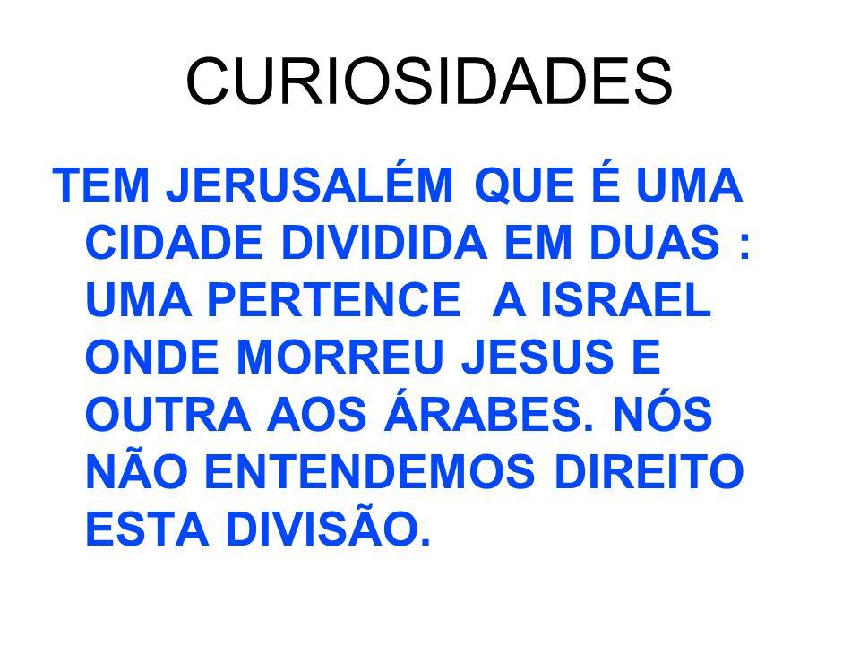 CURIOSIDADES TEM JERUSALÉM QUE É UMA CIDADE DIVIDIDA EM DUAS : UMA PERTENCE A ISRAEL ONDE MORREU JESUS E OUTRA AOS ÁRABES. NÓS NÃO ENTENDEMOS DIREITO