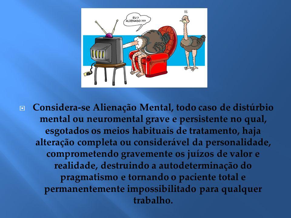 Considera-se Alienação Mental, todo caso de distúrbio mental ou neuromental grave e persistente no qual, esgotados os meios habituais de tratamento, h