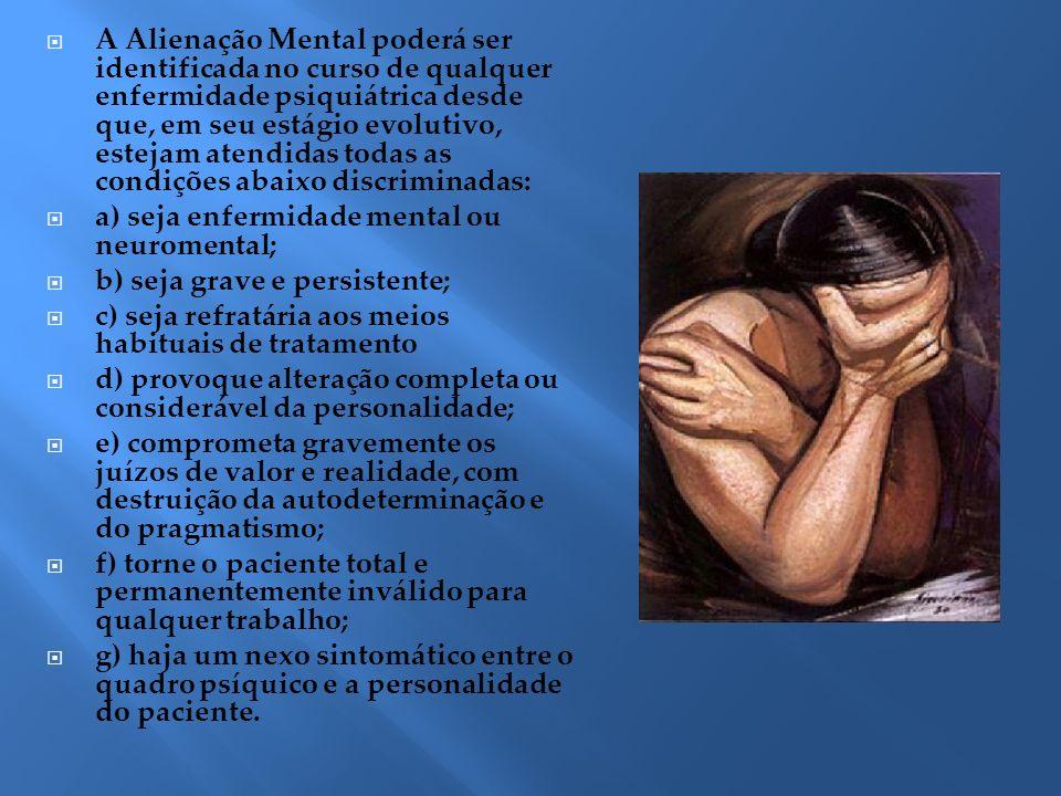 A Alienação Mental poderá ser identificada no curso de qualquer enfermidade psiquiátrica desde que, em seu estágio evolutivo, estejam atendidas todas