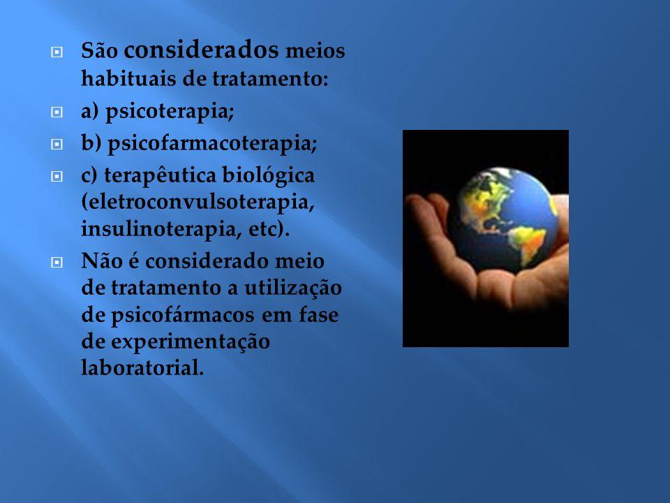 São considerados meios habituais de tratamento: a) psicoterapia; b) psicofarmacoterapia; c) terapêutica biológica (eletroconvulsoterapia, insulinotera