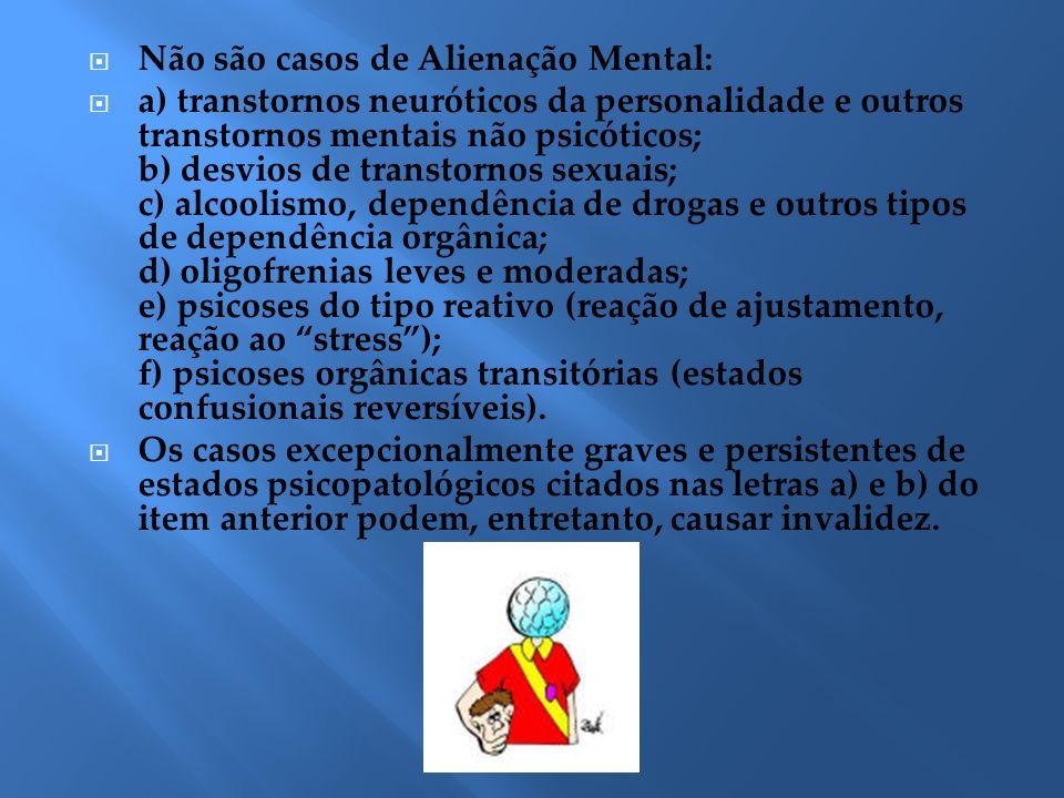 Não são casos de Alienação Mental: a) transtornos neuróticos da personalidade e outros transtornos mentais não psicóticos; b) desvios de transtornos s