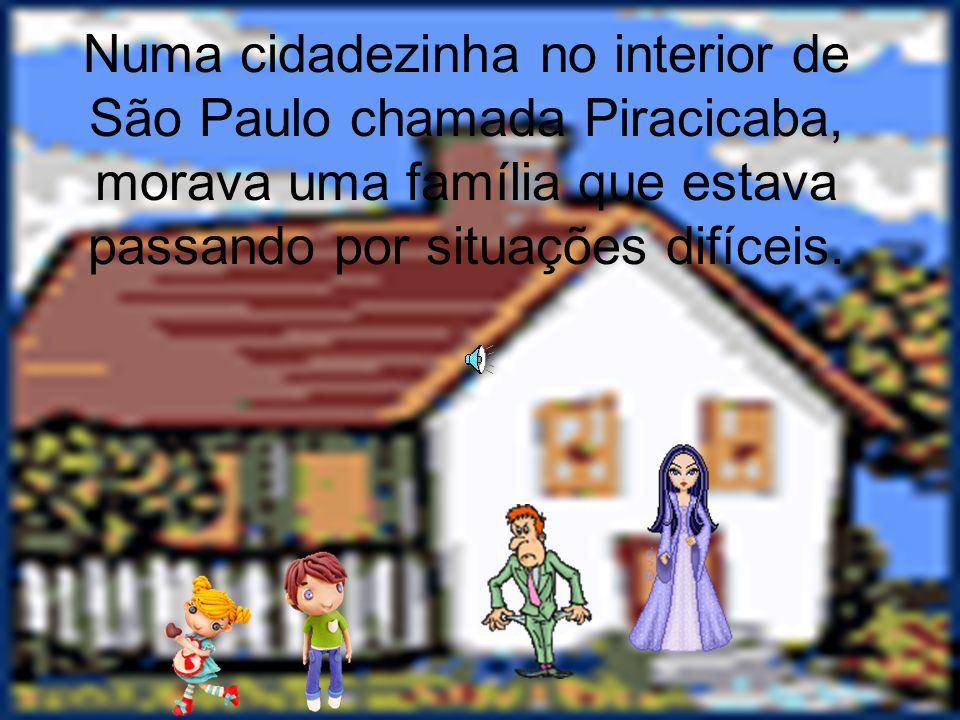 Numa cidadezinha no interior de São Paulo chamada Piracicaba, morava uma família que estava passando por situações difíceis.