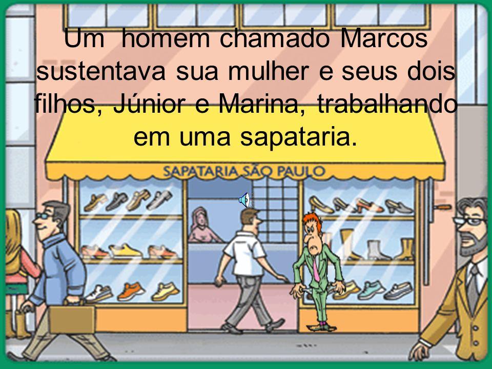 Um homem chamado Marcos sustentava sua mulher e seus dois filhos, Júnior e Marina, trabalhando em uma sapataria.