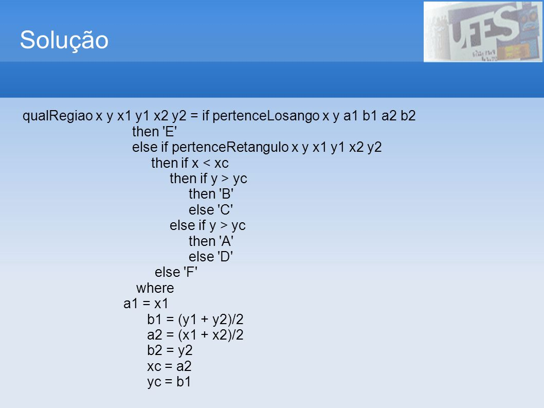 Solução qualRegiao x y x1 y1 x2 y2 = if pertenceLosango x y a1 b1 a2 b2 then E else if pertenceRetangulo x y x1 y1 x2 y2 then if x < xc then if y > yc then B else C else if y > yc then A else D else F where a1 = x1 b1 = (y1 + y2)/2 a2 = (x1 + x2)/2 b2 = y2 xc = a2 yc = b1