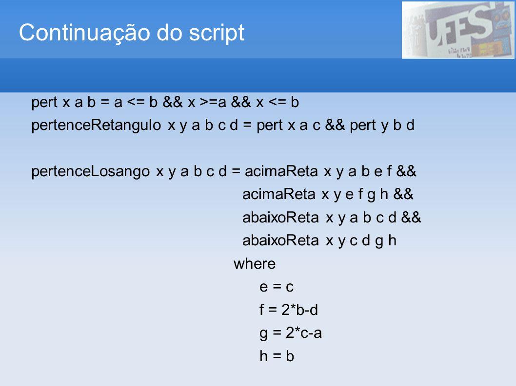 Continuação do script pert x a b = a =a && x <= b pertenceRetangulo x y a b c d = pert x a c && pert y b d pertenceLosango x y a b c d = acimaReta x y