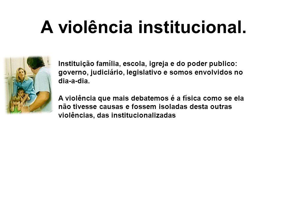 A violência institucional. Instituição família, escola, igreja e do poder publico: governo, judiciário, legislativo e somos envolvidos no dia-a-dia. A