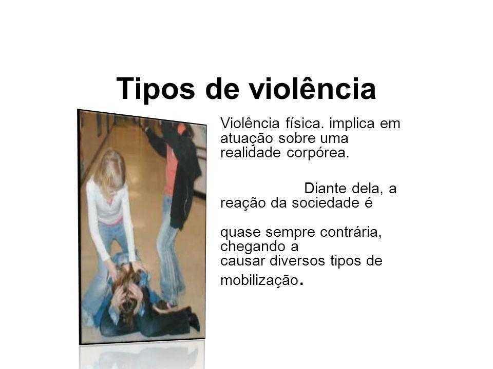 Tipos de violência Violência física. implica em atuação sobre uma realidade corpórea. Diante dela, a reação da sociedade é quase sempre contrária, che