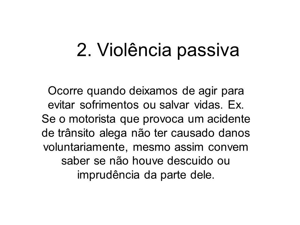 2. Violência passiva Ocorre quando deixamos de agir para evitar sofrimentos ou salvar vidas. Ex. Se o motorista que provoca um acidente de trânsito al