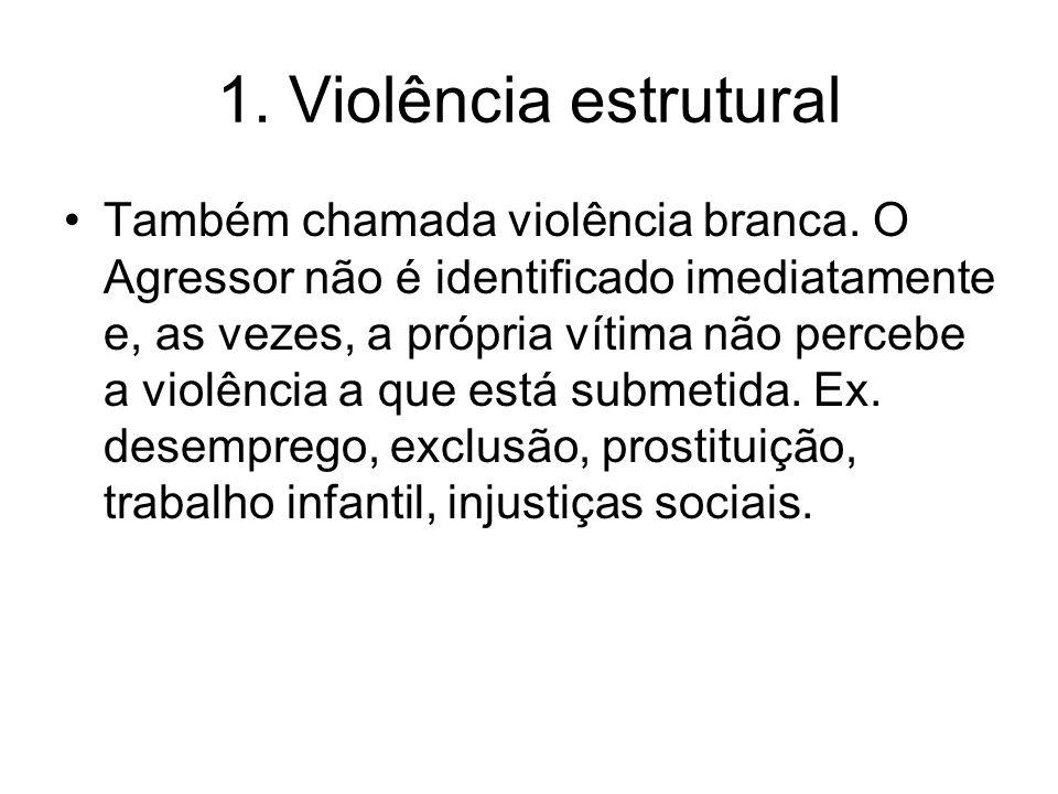 1. Violência estrutural Também chamada violência branca. O Agressor não é identificado imediatamente e, as vezes, a própria vítima não percebe a violê