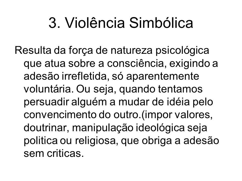 3. Violência Simbólica Resulta da força de natureza psicológica que atua sobre a consciência, exigindo a adesão irrefletida, só aparentemente voluntár