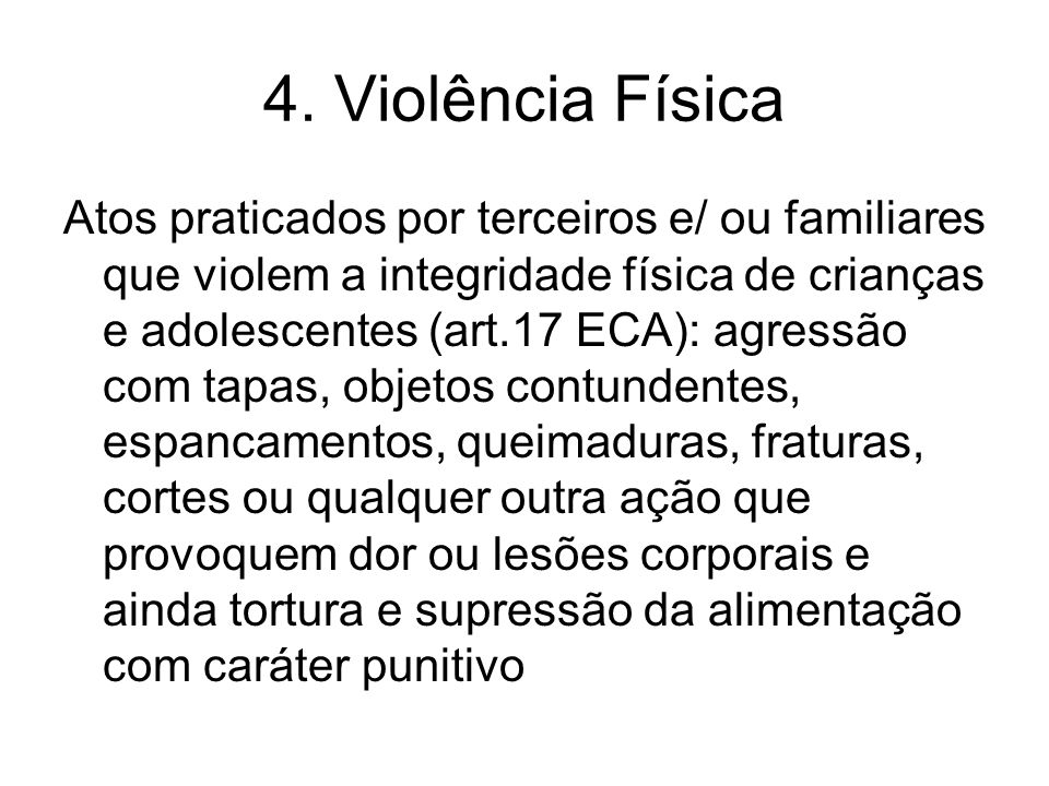 4. Violência Física Atos praticados por terceiros e/ ou familiares que violem a integridade física de crianças e adolescentes (art.17 ECA): agressão c