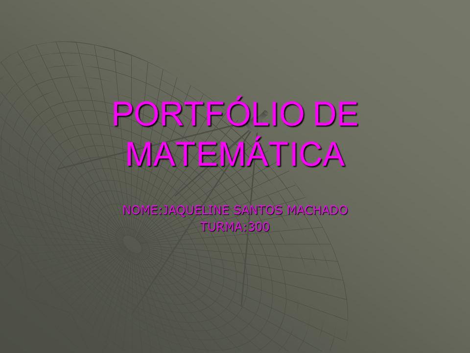 PORTFÓLIO DE MATEMÁTICA NOME:JAQUELINE SANTOS MACHADO TURMA:300