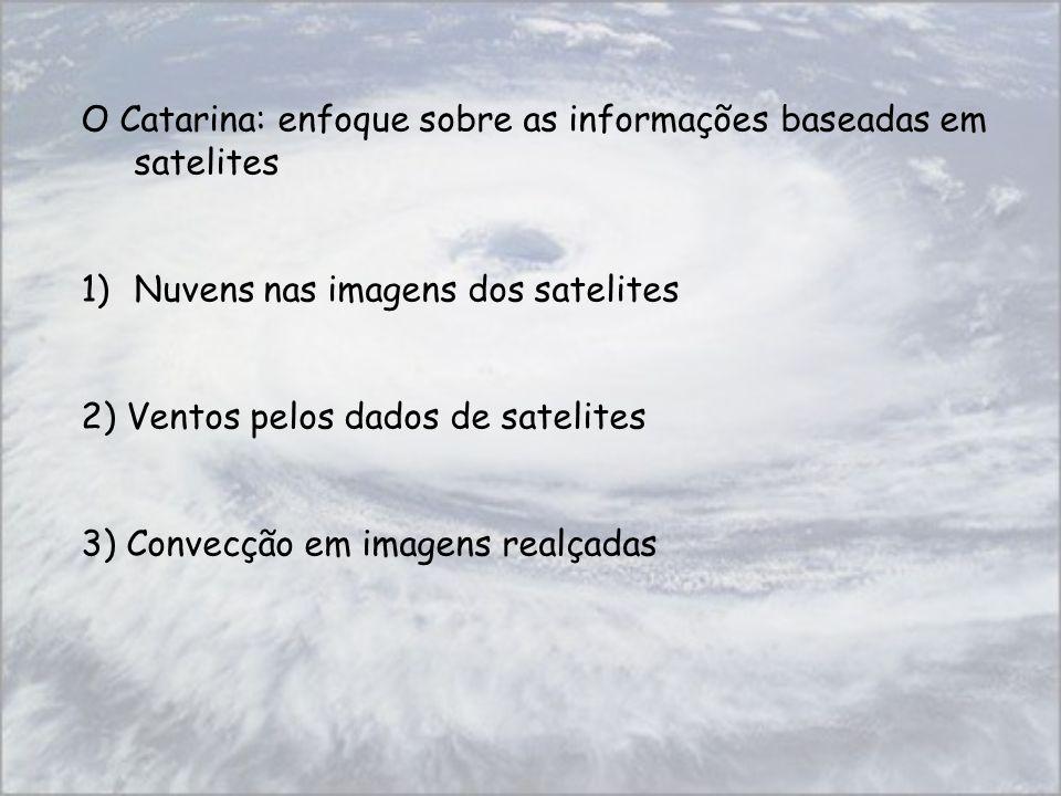 O Catarina: enfoque sobre as informações baseadas em satelites 1)Nuvens nas imagens dos satelites 2) Ventos pelos dados de satelites 3) Convecção em i