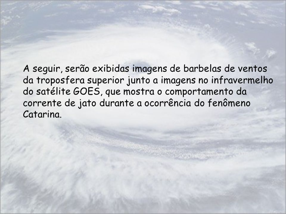 A seguir, serão exibidas imagens de barbelas de ventos da troposfera superior junto a imagens no infravermelho do satélite GOES, que mostra o comporta
