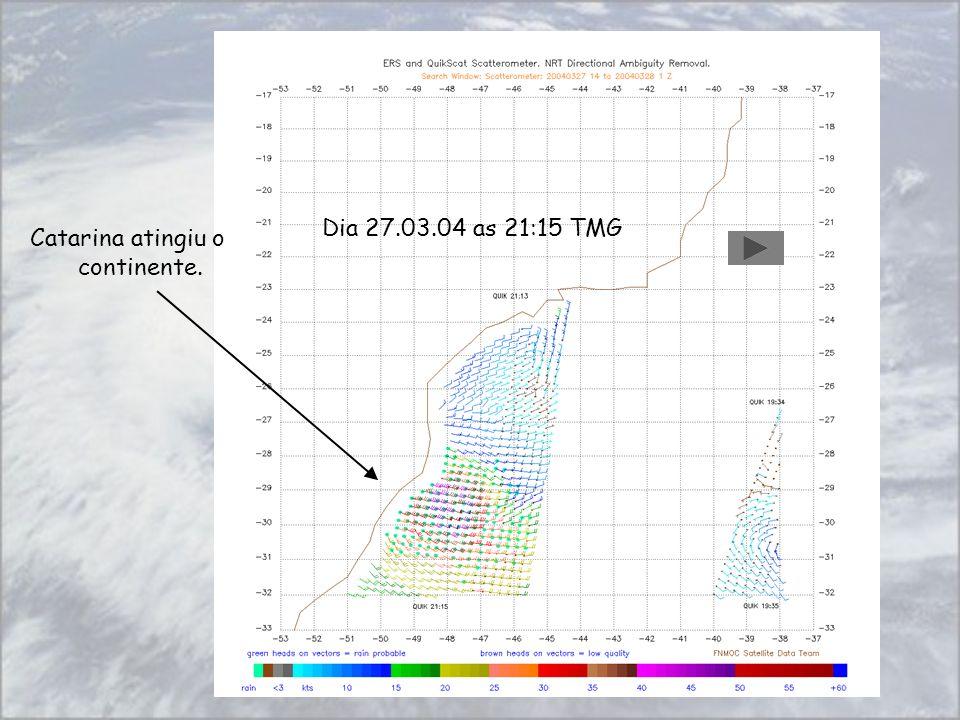 Dia 26.03.04 as 08:45 TMG Dia 27.03.04 as 21:15 TMG Catarina atingiu o continente.
