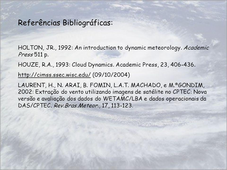 Referências Bibliográficas: HOLTON, JR., 1992: An introduction to dynamic meteorology. Academic Press 511 p. HOUZE, R.A., 1993: Cloud Dynamics. Academ