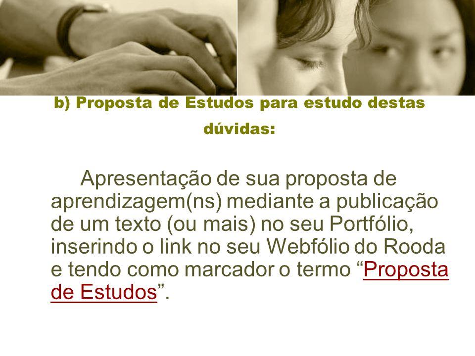 b) Proposta de Estudos para estudo destas dúvidas: Apresentação de sua proposta de aprendizagem(ns) mediante a publicação de um texto (ou mais) no seu