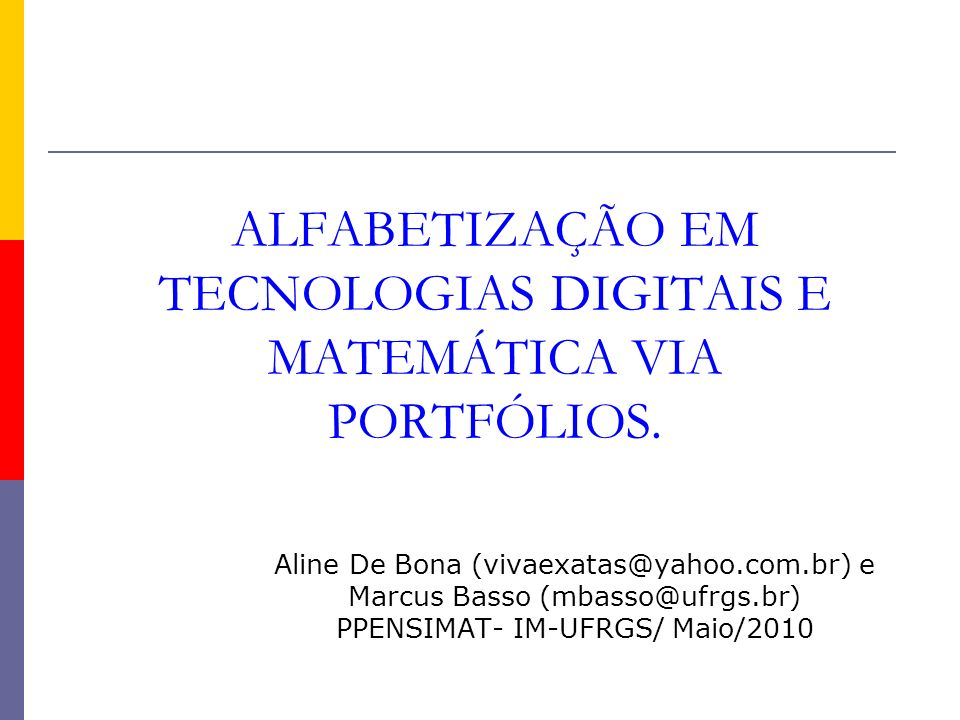 ALFABETIZAÇÃO EM TECNOLOGIAS DIGITAIS E MATEMÁTICA VIA PORTFÓLIOS. Aline De Bona (vivaexatas@yahoo.com.br) e Marcus Basso (mbasso@ufrgs.br) PPENSIMAT-