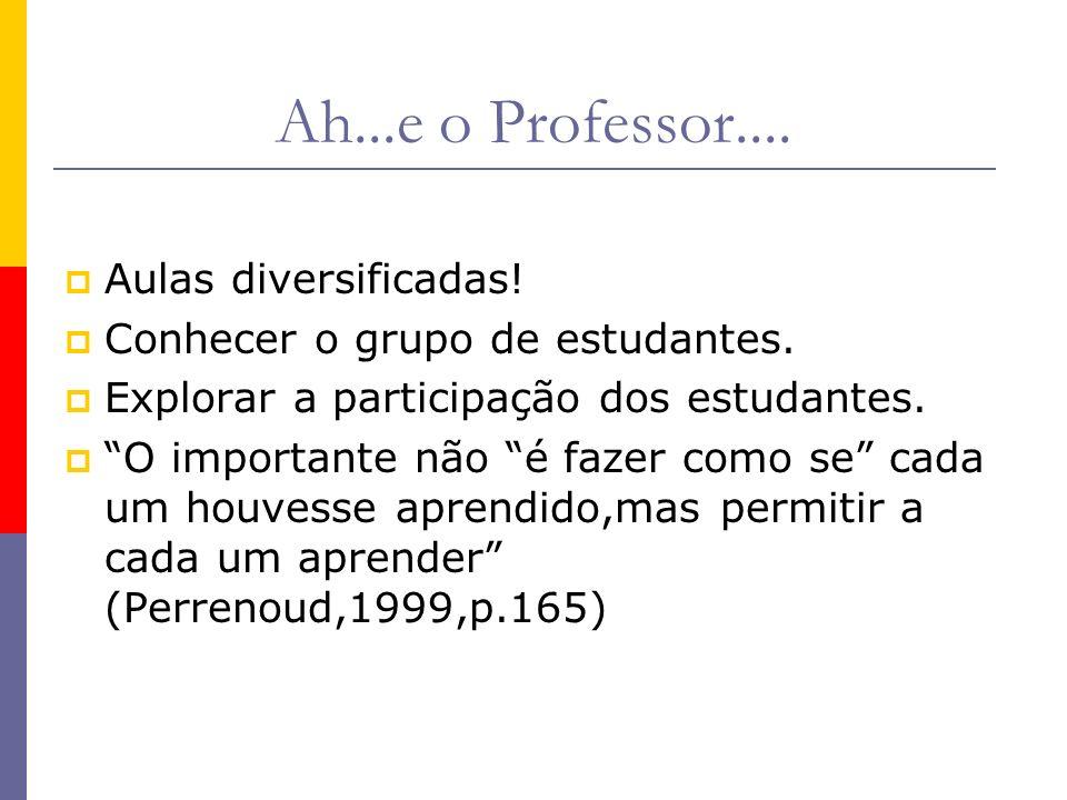Ah...e o Professor.... Aulas diversificadas! Conhecer o grupo de estudantes. Explorar a participação dos estudantes. O importante não é fazer como se