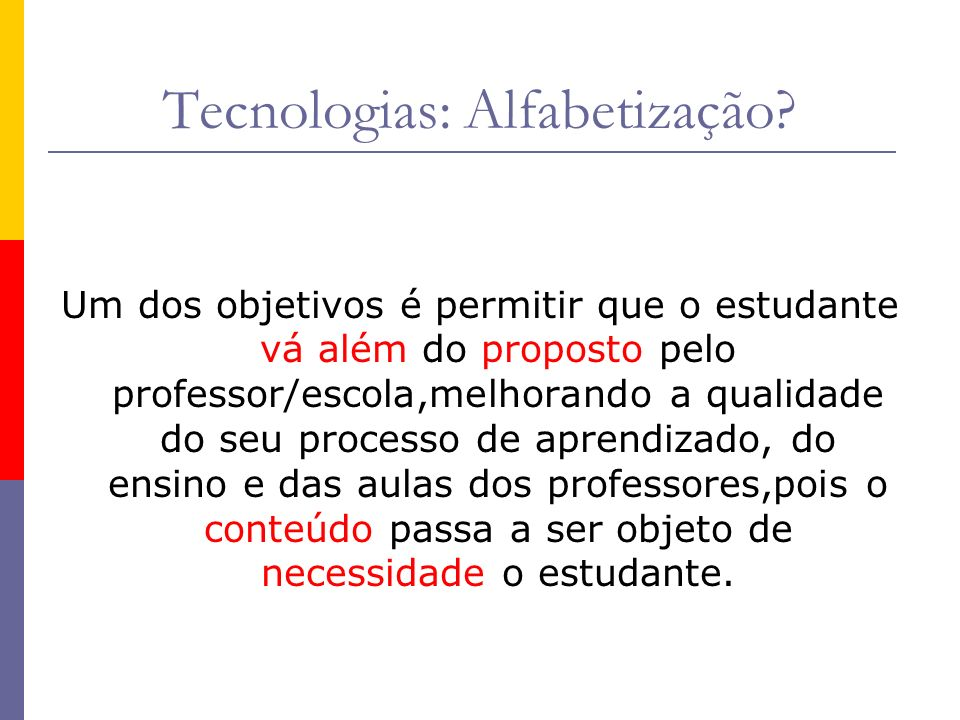 Tecnologias: Alfabetização? Um dos objetivos é permitir que o estudante vá além do proposto pelo professor/escola,melhorando a qualidade do seu proces