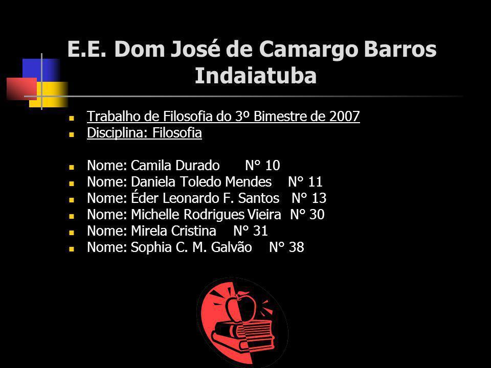 E.E. Dom José de Camargo Barros Indaiatuba Trabalho de Filosofia do 3º Bimestre de 2007 Disciplina: Filosofia Nome: Camila Durado N° 10 Nome: Daniela