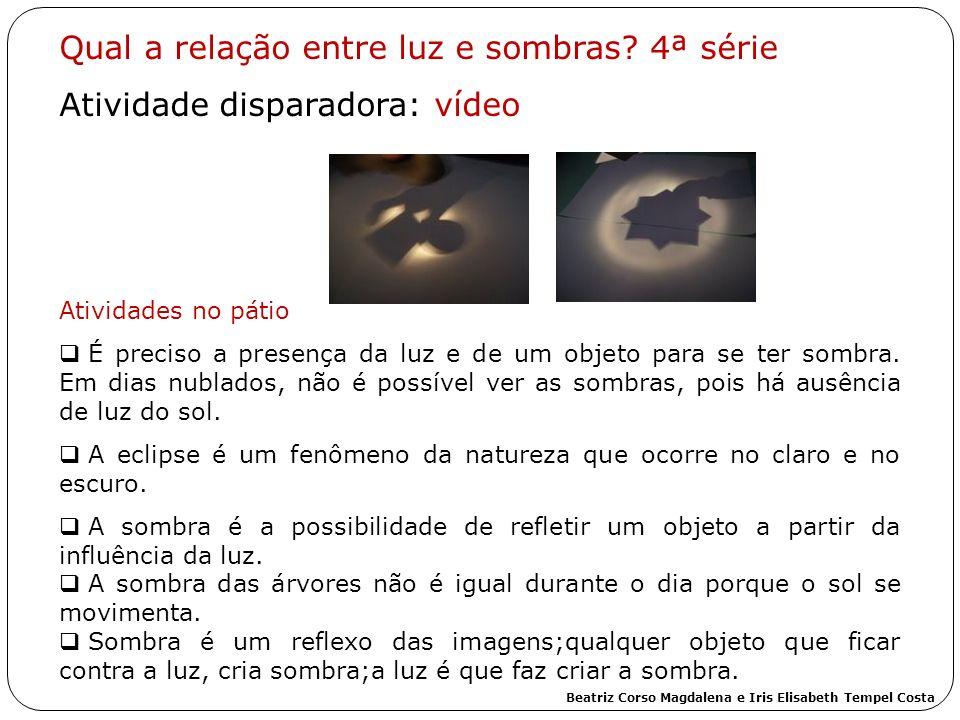 Qual a relação entre luz e sombras? 4ª série Atividade disparadora: vídeo Atividades no pátio É preciso a presença da luz e de um objeto para se ter s