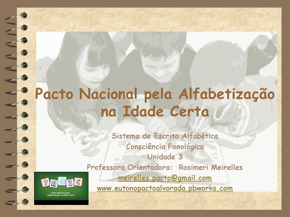 Pacto Nacional pela Alfabetização na Idade Certa Sistema de Escrita Alfabética Consciência Fonológica Unidade 3 Professora Orientadora: Rosimeri Meire