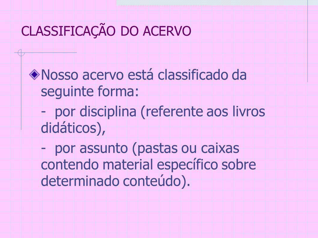 CLASSIFICAÇÃO DO ACERVO Nosso acervo está classificado da seguinte forma: - por disciplina (referente aos livros didáticos), - por assunto (pastas ou caixas contendo material específico sobre determinado conteúdo).