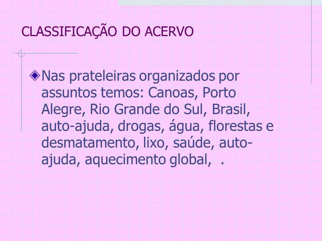 CLASSIFICAÇÃO DO ACERVO Nas prateleiras organizados por assuntos temos: Canoas, Porto Alegre, Rio Grande do Sul, Brasil, auto-ajuda, drogas, água, florestas e desmatamento, lixo, saúde, auto- ajuda, aquecimento global,.