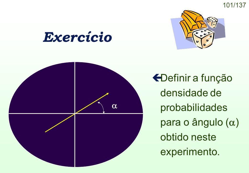 101/137 Exercício Definir a função densidade de probabilidades para o ângulo ( ) obtido neste experimento.