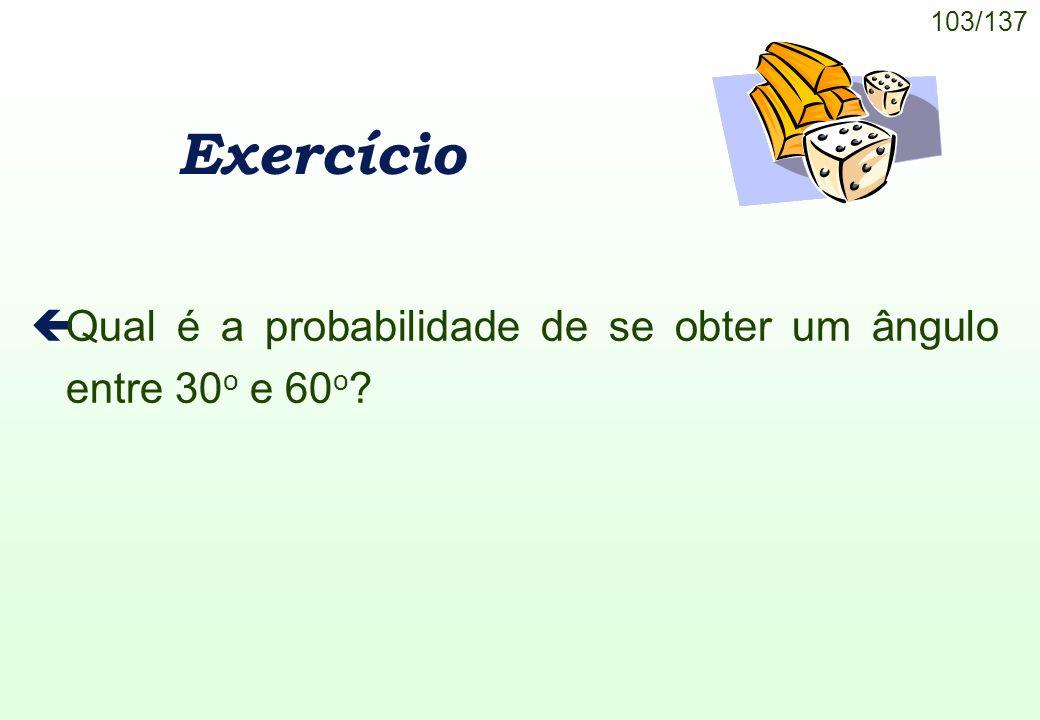 103/137 Exercício çQual é a probabilidade de se obter um ângulo entre 30 o e 60 o ?