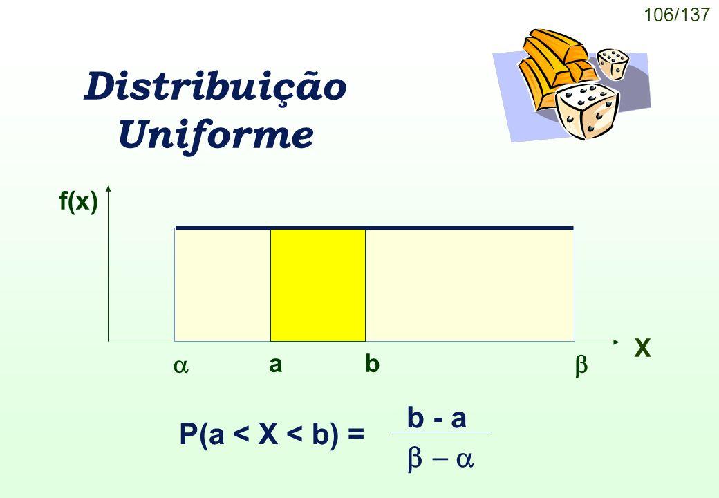 106/137 Distribuição Uniforme P(a < X < b) = b - a f(x) X ab