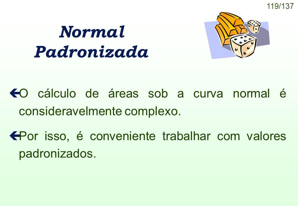 119/137 Normal Padronizada çO cálculo de áreas sob a curva normal é consideravelmente complexo. çPor isso, é conveniente trabalhar com valores padroni