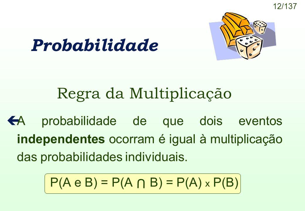 12/137 U Probabilidade Regra da Multiplicação çA probabilidade de que dois eventos independentes ocorram é igual à multiplicação das probabilidades in
