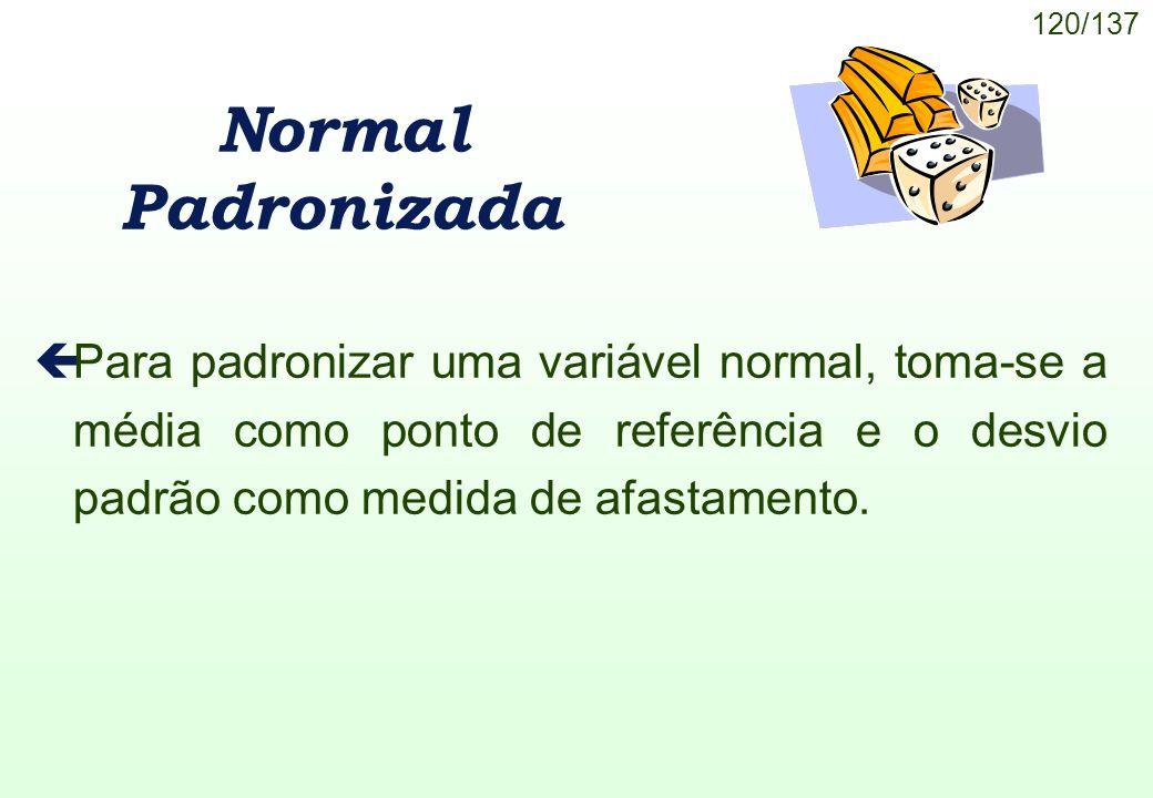 120/137 Normal Padronizada çPara padronizar uma variável normal, toma-se a média como ponto de referência e o desvio padrão como medida de afastamento