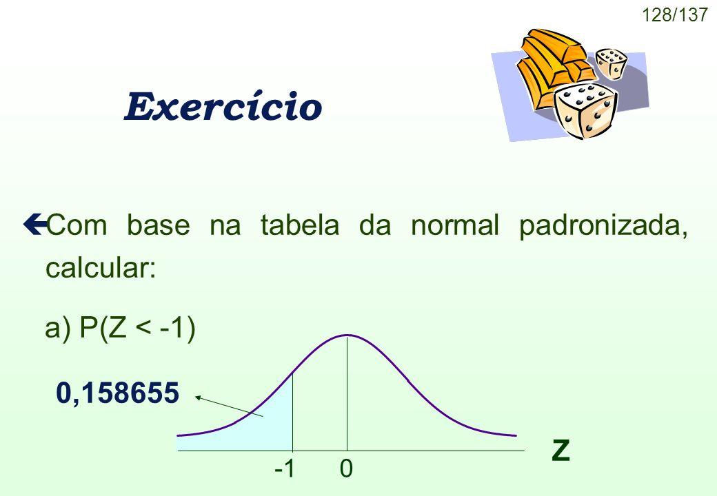 128/137 Exercício çCom base na tabela da normal padronizada, calcular: a) P(Z < -1) Z 0 0,158655