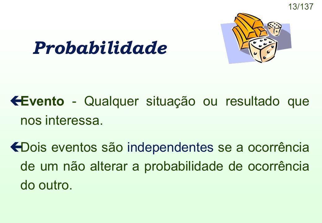 13/137 Probabilidade çEvento - Qualquer situação ou resultado que nos interessa. çDois eventos são independentes se a ocorrência de um não alterar a p