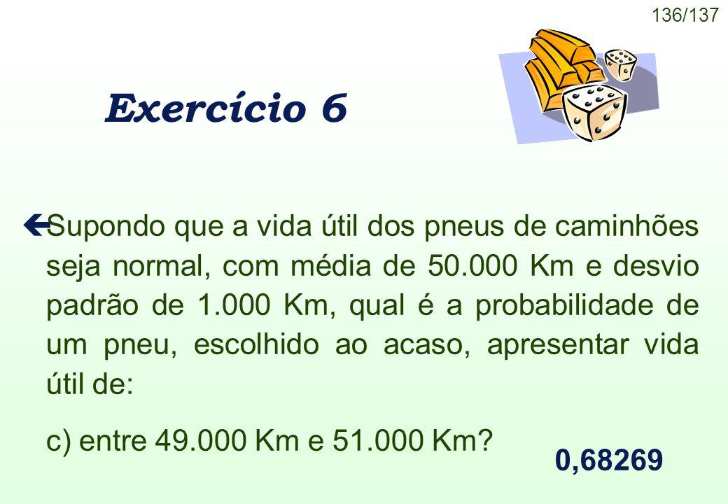 136/137 Exercício 6 çSupondo que a vida útil dos pneus de caminhões seja normal, com média de 50.000 Km e desvio padrão de 1.000 Km, qual é a probabil