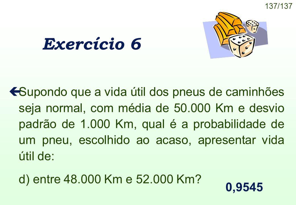 137/137 Exercício 6 çSupondo que a vida útil dos pneus de caminhões seja normal, com média de 50.000 Km e desvio padrão de 1.000 Km, qual é a probabil