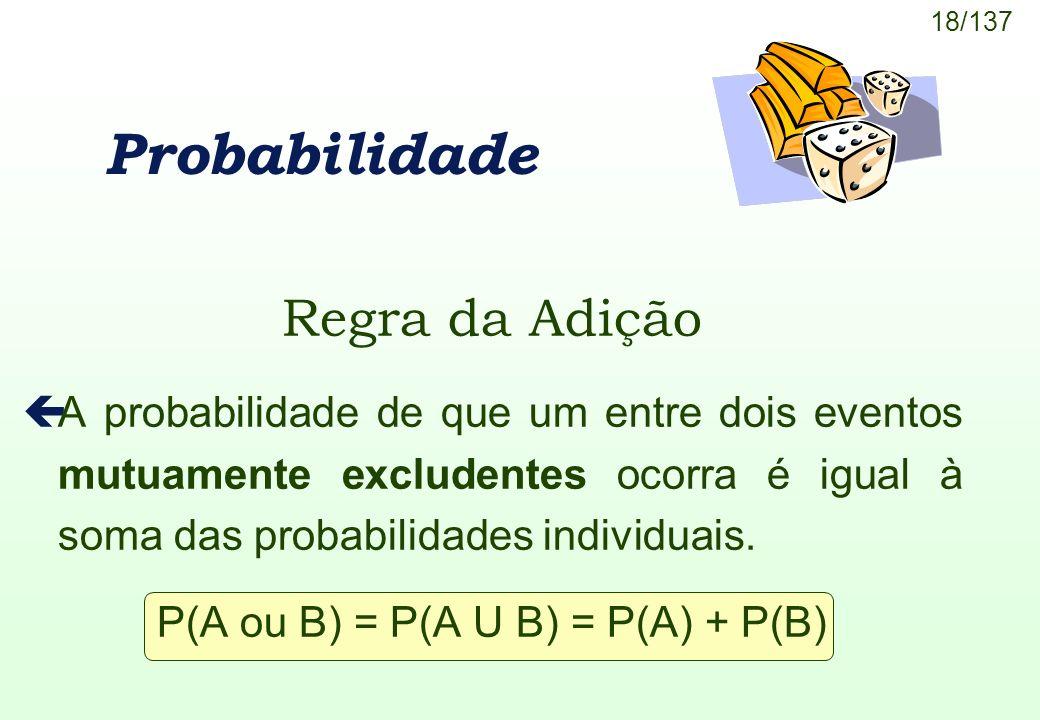 18/137 Probabilidade Regra da Adição çA probabilidade de que um entre dois eventos mutuamente excludentes ocorra é igual à soma das probabilidades ind