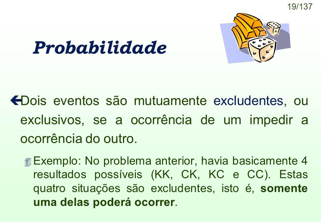 19/137 Probabilidade çDois eventos são mutuamente excludentes, ou exclusivos, se a ocorrência de um impedir a ocorrência do outro. 4 Exemplo: No probl