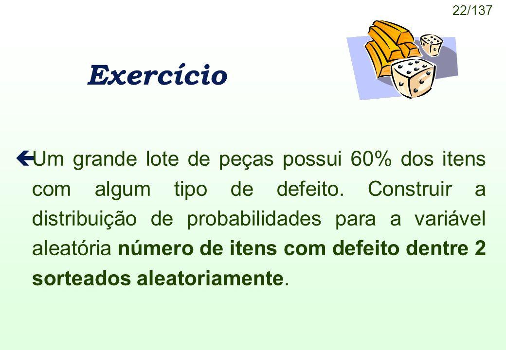 22/137 Exercício çUm grande lote de peças possui 60% dos itens com algum tipo de defeito. Construir a distribuição de probabilidades para a variável a