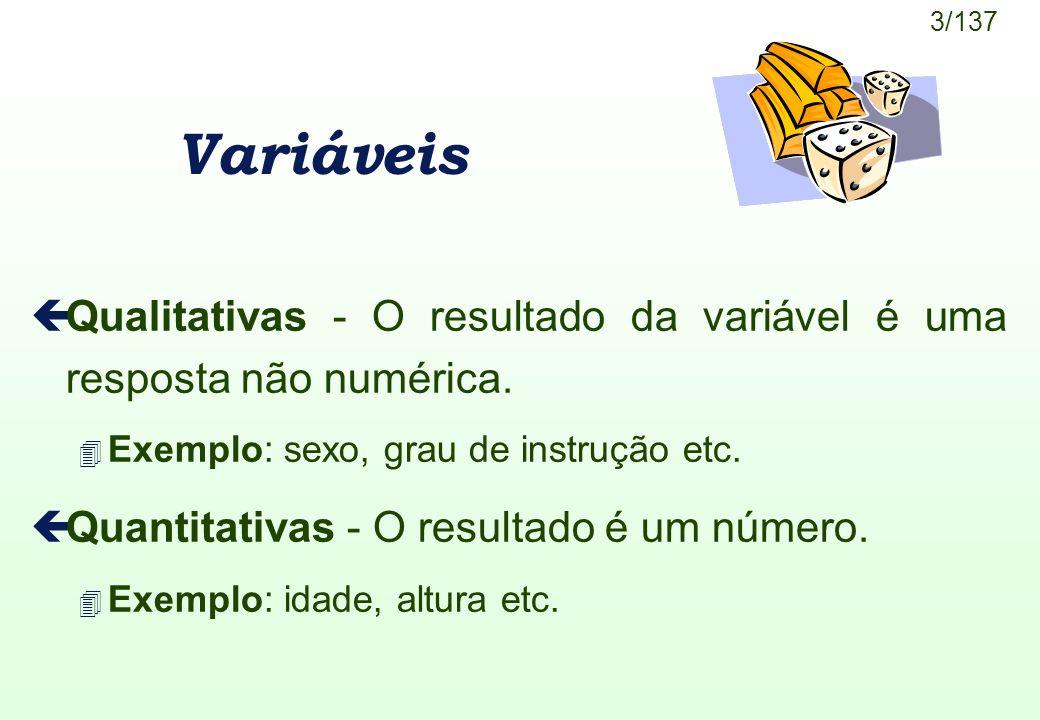 3/137 Variáveis çQualitativas - O resultado da variável é uma resposta não numérica. 4 Exemplo: sexo, grau de instrução etc. çQuantitativas - O result