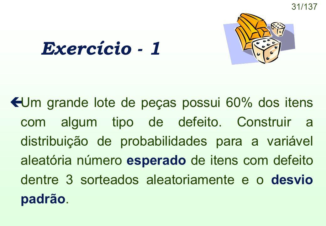 31/137 Exercício - 1 çUm grande lote de peças possui 60% dos itens com algum tipo de defeito. Construir a distribuição de probabilidades para a variáv
