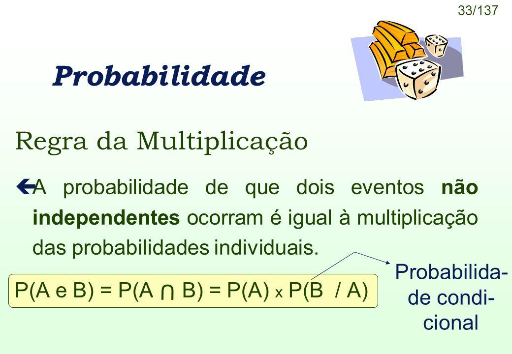 33/137 U Regra da Multiplicação çA probabilidade de que dois eventos não independentes ocorram é igual à multiplicação das probabilidades individuais.