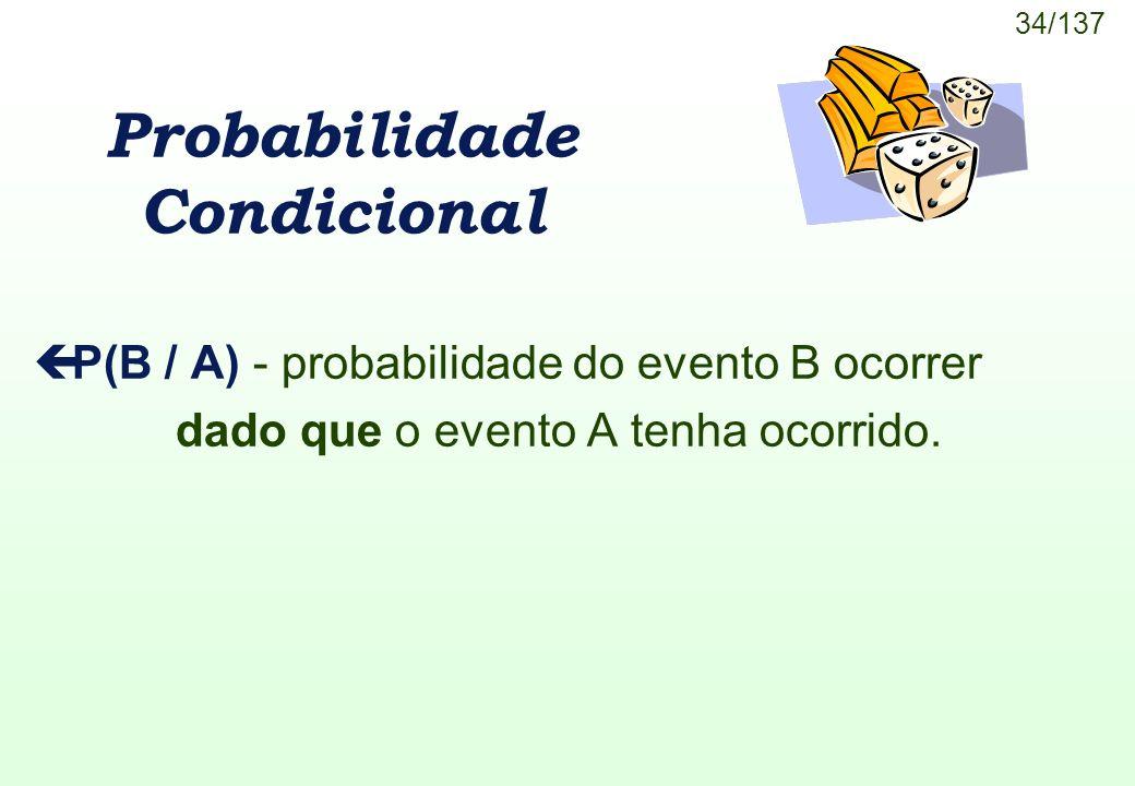 34/137 Probabilidade Condicional çP(B / A) - probabilidade do evento B ocorrer dado que o evento A tenha ocorrido.