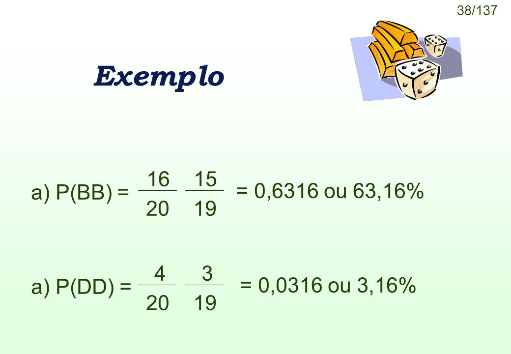 38/137 Exemplo a) P(BB) = 16 20 15 19 a) P(DD) = 4 20 3 19 = 0,6316 ou 63,16% = 0,0316 ou 3,16%