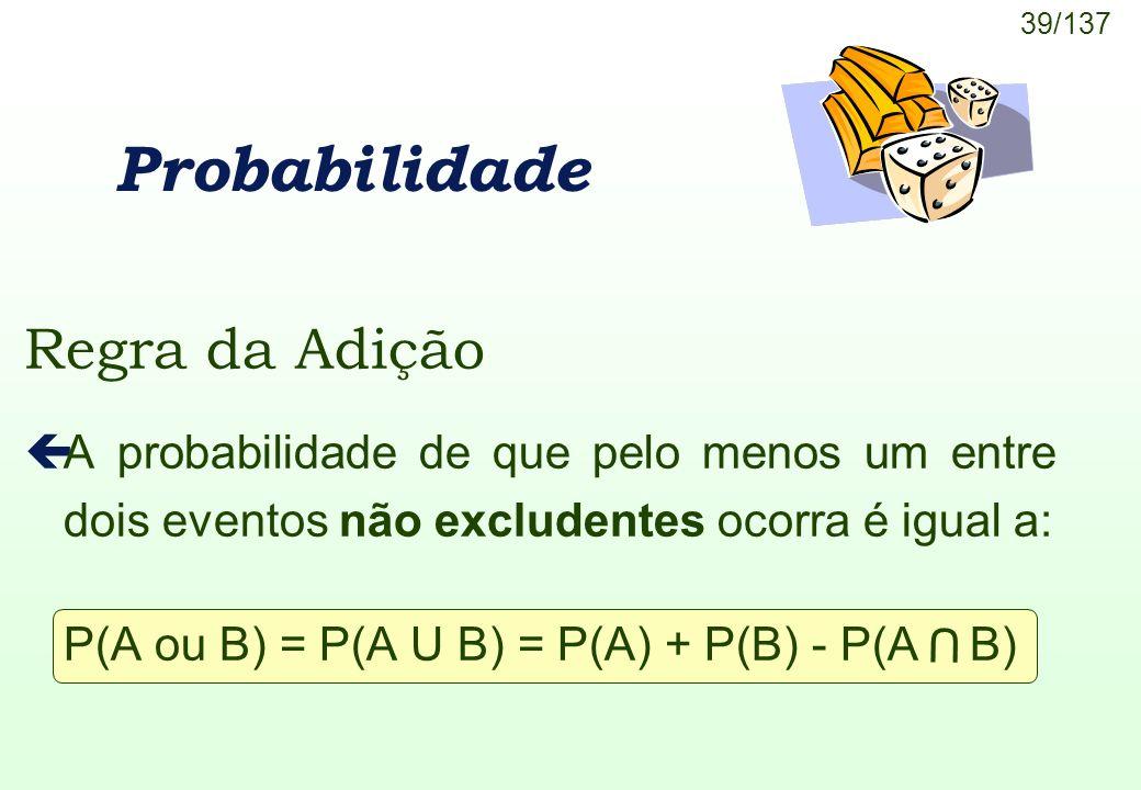 39/137 U Probabilidade Regra da Adição çA probabilidade de que pelo menos um entre dois eventos não excludentes ocorra é igual a: P(A ou B) = P(A U B)