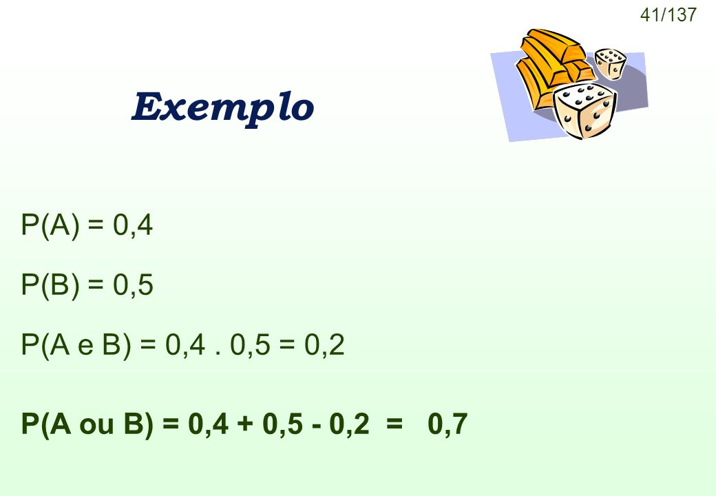 41/137 Exemplo P(A) = 0,4 P(B) = 0,5 P(A e B) = 0,4. 0,5 = 0,2 P(A ou B) = 0,4 + 0,5 - 0,2 = 0,7