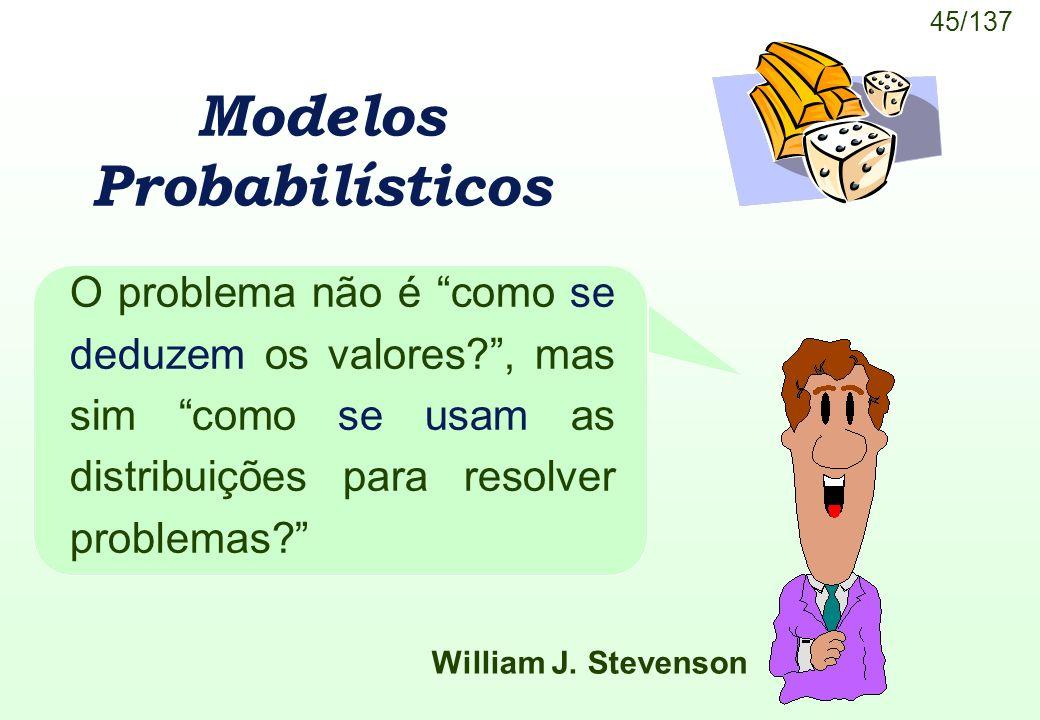 45/137 Modelos Probabilísticos O problema não é como se deduzem os valores?, mas sim como se usam as distribuições para resolver problemas? William J.